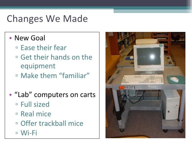 Changes We Made <ul><li>New Goal </li></ul><ul><ul><li>Ease their fear </li></ul></ul><ul><ul><li>Get their hands on the e...