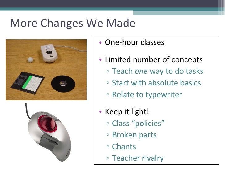 More Changes We Made <ul><li>One-hour classes </li></ul><ul><li>Limited number of concepts </li></ul><ul><ul><li>Teach  on...