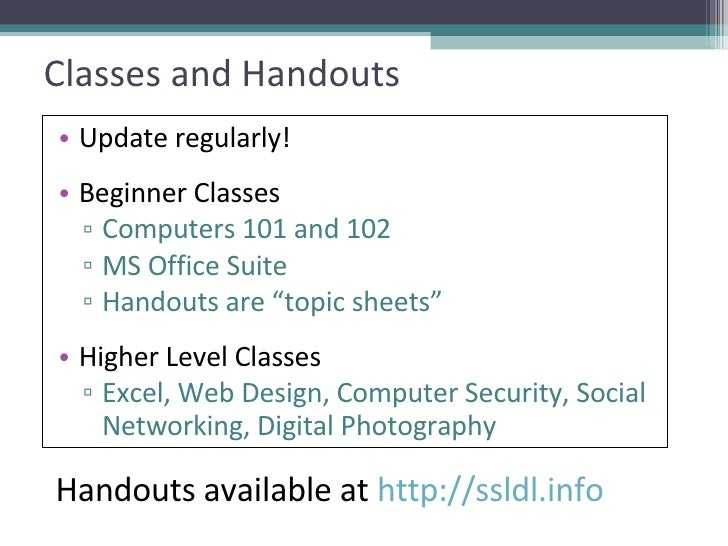 Classes and Handouts <ul><li>Update regularly! </li></ul><ul><li>Beginner Classes </li></ul><ul><ul><li>Computers 101 and ...