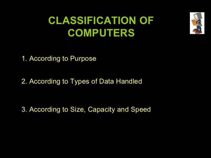 CLASSIFICATION OF           COMPUTERS1. According to Purpose2. According to Types of Data Handled3. According to Size, Cap...