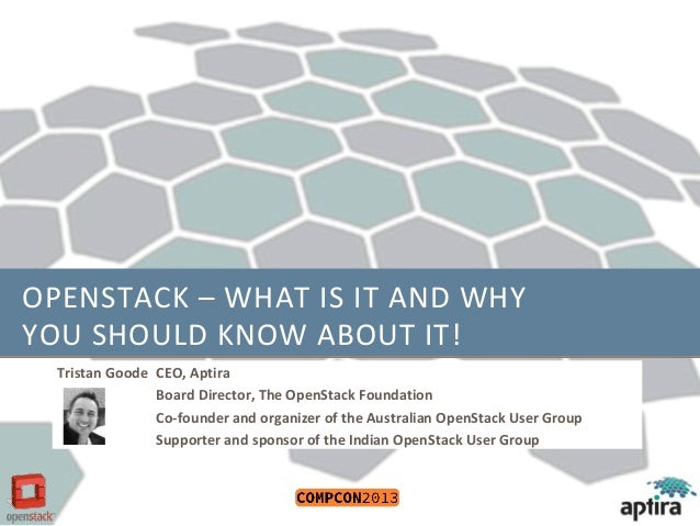 OPENSTACK – WHAT IS IT AND WHY YOU SHOULD KNOW ABOUT IT! Tristan Goode CEO, Aptira Board Director, The OpenStack Foundatio...