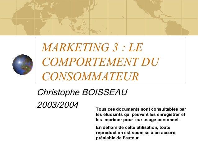 MARKETING 3 : LE COMPORTEMENT DU CONSOMMATEUR Christophe BOISSEAU 2003/2004 Tous ces documents sont consultables par les é...