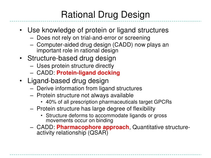 rational drug design The study of the shape of molecules in order to determine how they will bind receptors on cells or combine with other molecules drug design that is based on molecular shape or architecture is an alternative to blindly testing hundreds of molecules to see if one or more of them will bind cellular or molecular targets.