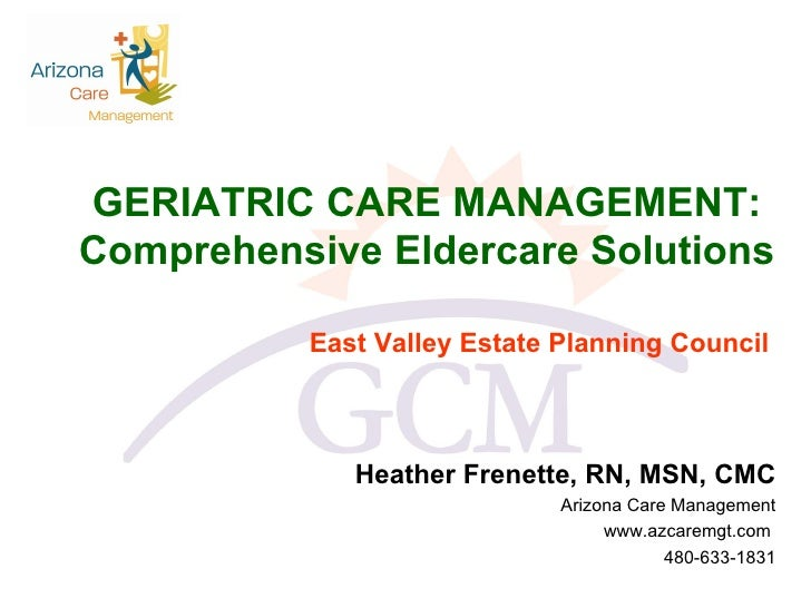 GERIATRIC CARE MANAGEMENT:  Comprehensive Eldercare Solutions  East Valley Estate Planning Council Heather Frenette, RN, M...