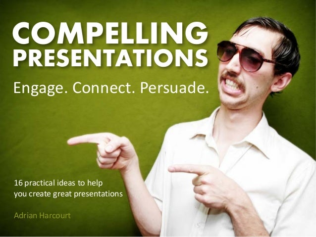 COMPELLINGPRESENTATIONSEngage. Connect. Persuade.16 practical ideas to helpyou create great presentationsAdrian Harcourt