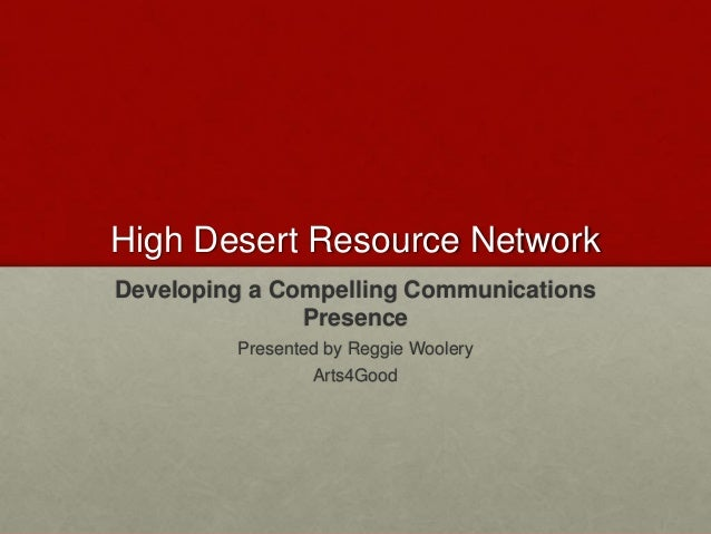 High Desert Resource Network Developing a Compelling Communications Presence Presented by Reggie Woolery Arts4Good
