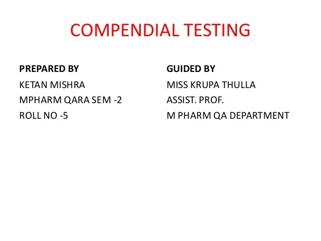 COMPENDIAL TESTING PREPARED BY KETAN MISHRA MPHARM QARA SEM -2 ROLL NO -5 GUIDED BY MISS KRUPA THULLA ASSIST. PROF. M PHAR...