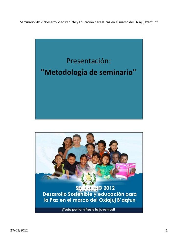 """Seminario 2012 """"Desarrollo sostenible y Educación para la paz en el marco del Oxlajuj b'aqtun""""                         Pre..."""