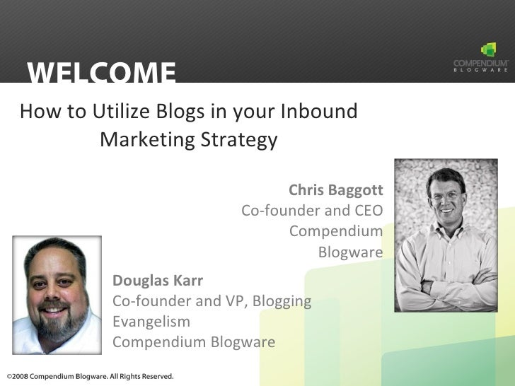 How to Utilize Blogs in your Inbound Marketing Strategy WELCOME Douglas Karr Co-founder and VP, Blogging Evangelism Compen...
