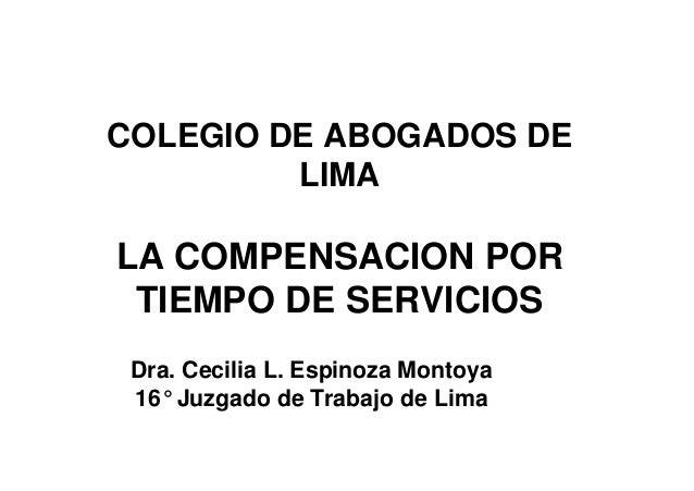COLEGIO DE ABOGADOS DE LIMA LA COMPENSACION POR TIEMPO DE SERVICIOS Dra. Cecilia L. Espinoza Montoya 16° Juzgado de Trabaj...