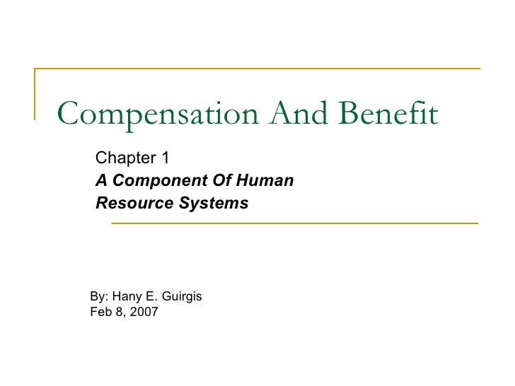 Compensation And Benefit Chapter 1 A Component Of Human  Resource Systems   By: Hany E. Guirgis Feb 8, 2007