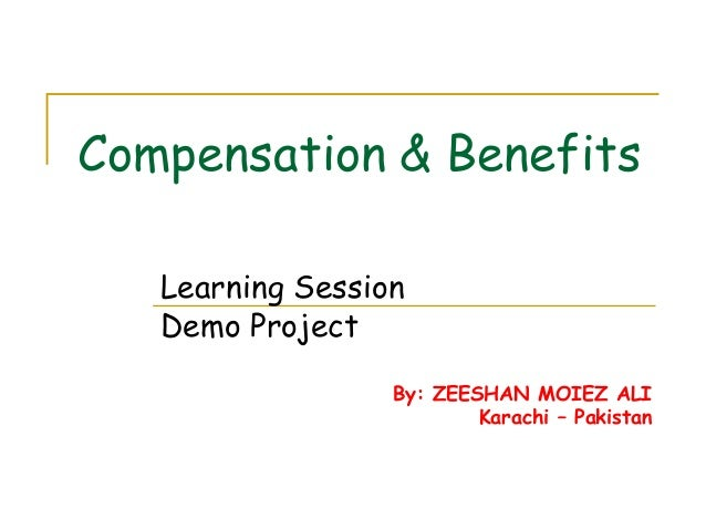 Compensation & Benefits Learning Session Demo Project By: ZEESHAN MOIEZ ALI Karachi – Pakistan