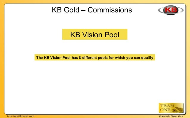 KB Gold – Commissions KB Vision Pool The KB Vision Pool has 8 different pools for which you can qualify