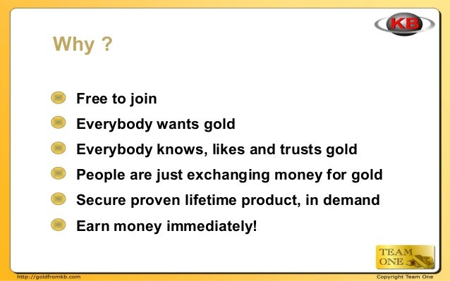 Free to join Everybody wants gold Everybody knows, likes and trusts gold People are just exchanging money for gold Secure ...