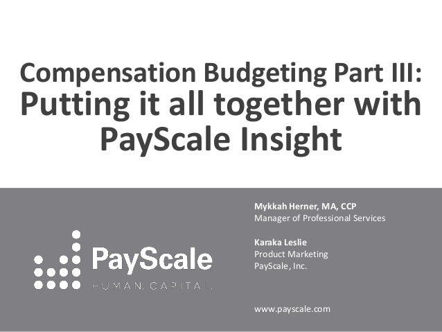 Compensation Budgeting Part III:  Putting it all together with PayScale Insight Mykkah Herner, MA, CCP Manager of Professi...