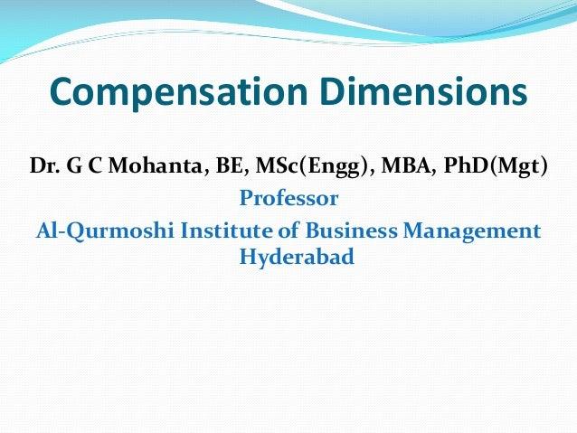 Compensation Dimensions Dr. G C Mohanta, BE, MSc(Engg), MBA, PhD(Mgt) Professor Al-Qurmoshi Institute of Business Manageme...