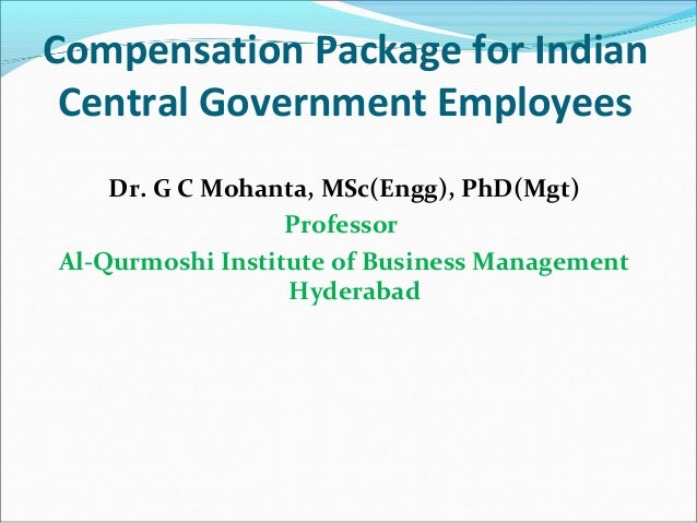 Compensation Package for Indian Central Government Employees Dr. G C Mohanta, MSc(Engg), PhD(Mgt) Professor Al-Qurmoshi In...