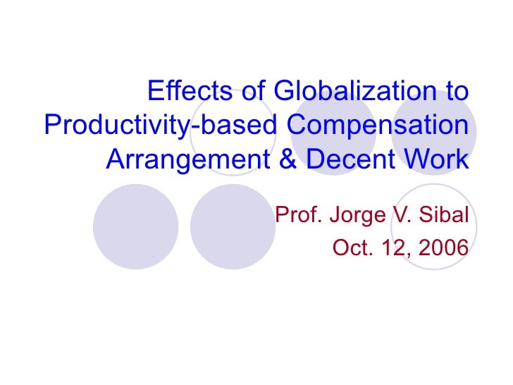 Effects of Globalization toProductivity-based Compensation    Arrangement & Decent Work                  Prof. Jorge V. Si...