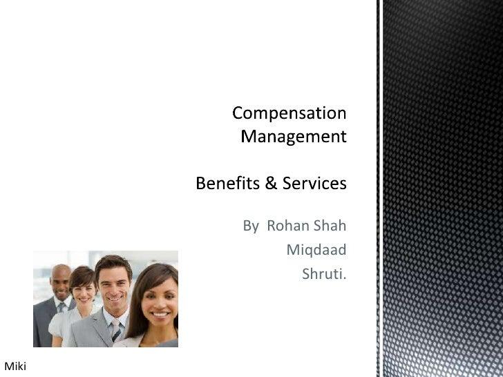 By  Rohan Shah <br />Miqdaad <br />Shruti.<br />Compensation Management Benefits & Services<br />Miki<br />