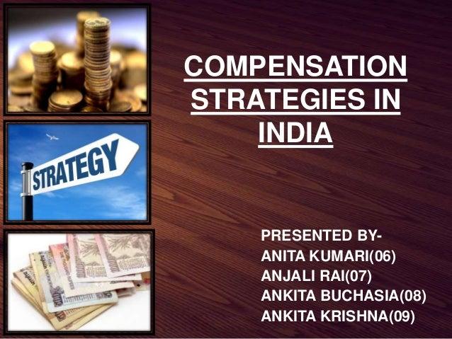 PRESENTED BY- ANITA KUMARI(06) ANJALI RAI(07) ANKITA BUCHASIA(08) ANKITA KRISHNA(09) COMPENSATION STRATEGIES IN INDIA