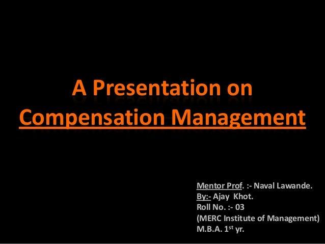 A Presentation onCompensation Management              Mentor Prof. :- Naval Lawande.              By:- Ajay Khot.         ...