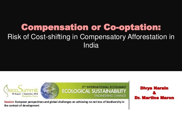 Compensation or Co-optation: Risk of Cost-shifting in Compensatory Afforestation in India Divya Narain & Dr. Martine Maron...