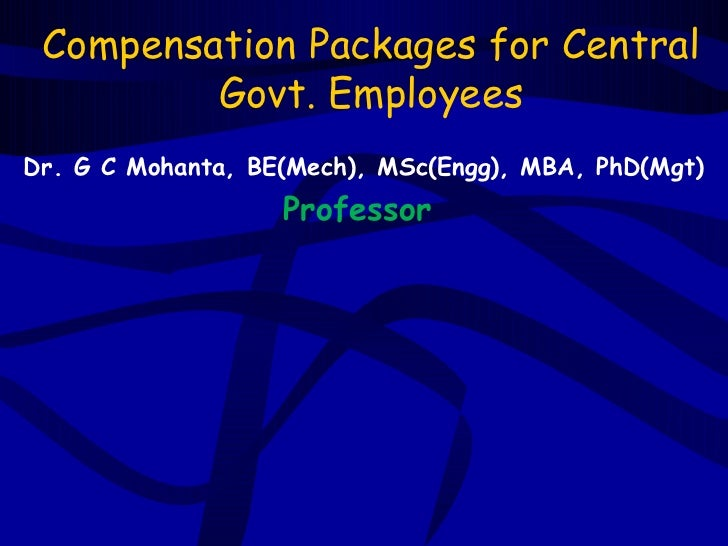 Compensation Packages for Central         Govt. EmployeesDr. G C Mohanta, BE(Mech), MSc(Engg), MBA, PhD(Mgt)              ...
