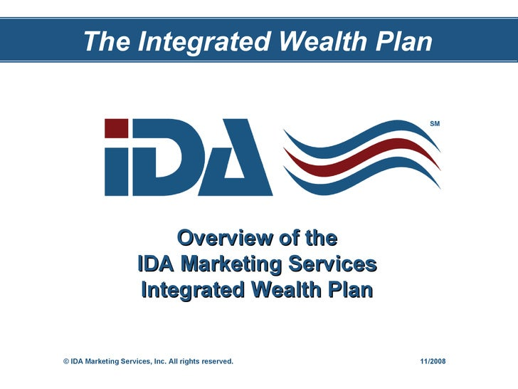 Overview of the IDA Marketing Services Integrated Wealth Plan The Integrated Wealth Plan © IDA Marketing Services, Inc. Al...