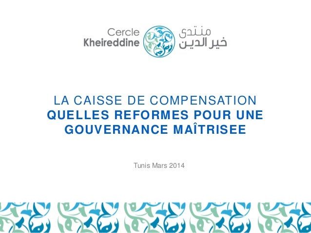 LA CAISSE DE COMPENSATION  QUELLES REFORMES POUR UNE  GOUVERNANCE MAÎTRISEE  Tunis Mars 2014