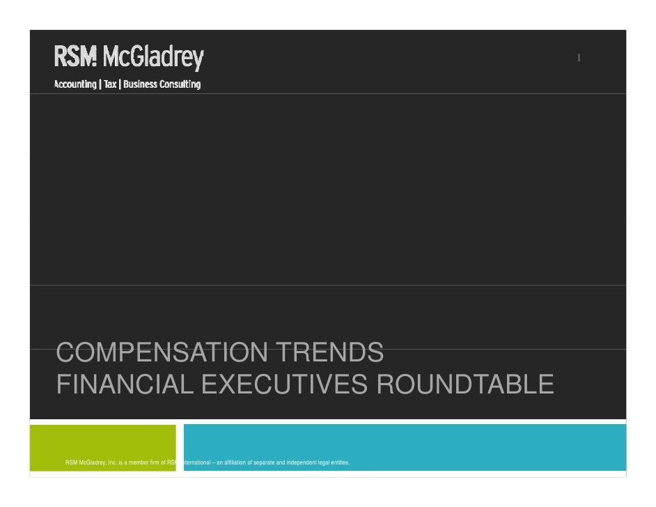 1     COMPENSATION TRENDS FINANCIAL EXECUTIVES ROUNDTABLE  RSM McGladrey, Inc. is a member firm of RSM International – an ...