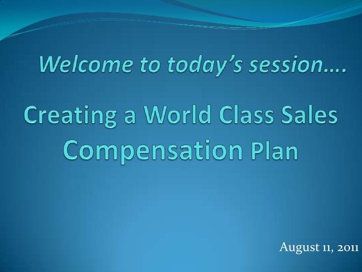 Welcome to today's session….<br />Creating a World Class Sales Compensation Plan<br />August 11, 2011<br />