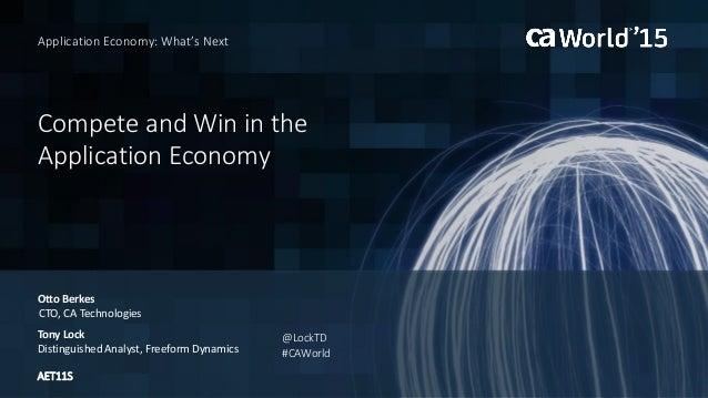 Compete and Win in the Application Economy Otto Berkes Application Economy: What's Next CTO, CA Technologies Tony Lock Dis...