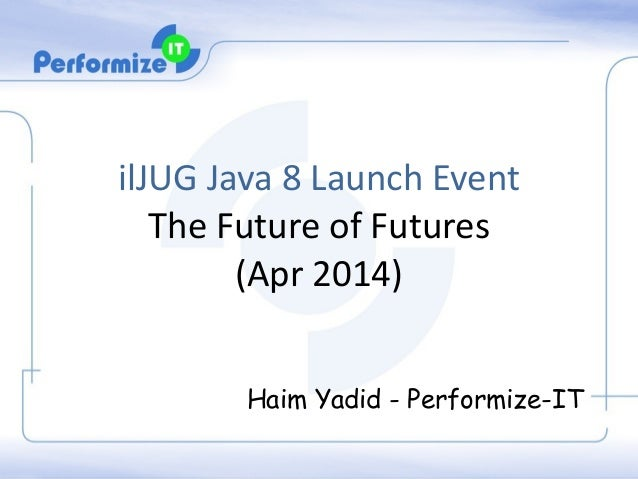 ilJUG	   Java	   8	   Launch	   Event	   	    The	   Future	   of	   Futures	    (Apr	   2014)	    ! Haim Yadid - Performi...