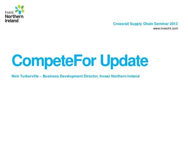 Crossrail Supply Chain Seminar 2013www.investni.comCompeteFor UpdateNick Turberville – Business Development Director, Inve...