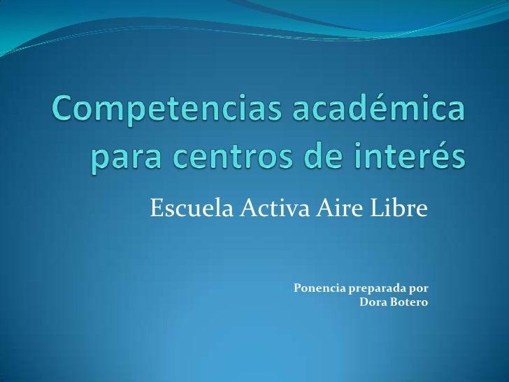 Competencias académicaparacentros de interés<br />EscuelaActivaAireLibre<br />Ponenciapreparadapor<br />Dora Botero<br />