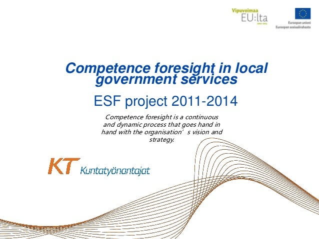 Competence foresight in local government services ESF project 2011-2014 Competence foresight is a continuous and dynamic p...