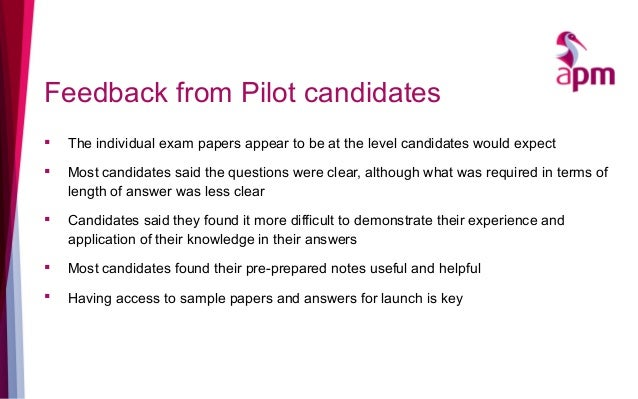 Feedback from Pilot candidates  The individual exam papers appear to be at the level candidates would expect  Most candi...