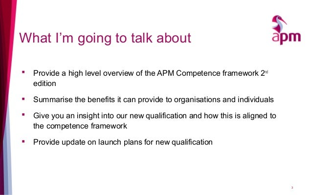 What I'm going to talk about  Provide a high level overview of the APM Competence framework 2nd edition  Summarise the b...