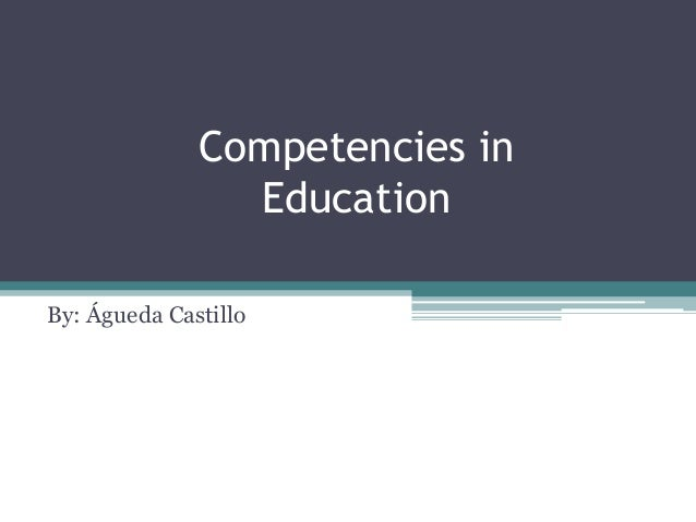 Competencies in Education By: Águeda Castillo