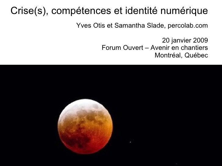 Crise(s), compétences et identité numérique Yves Otis et Samantha Slade, percolab.com 20 janvier 2009 Forum Ouvert – Aveni...