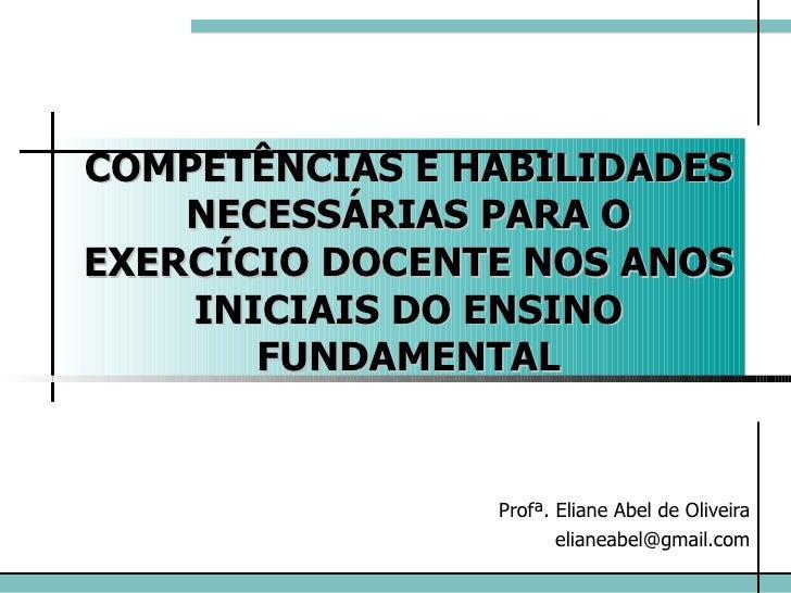 COMPETÊNCIAS E HABILIDADES NECESSÁRIAS PARA O EXERCÍCIO DOCENTE NOS ANOS INICIAIS DO ENSINO FUNDAMENTAL Profª. Eliane Abel...