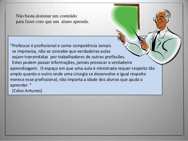 """Não basta dominar um conteúdo para fazer com que um aluno aprenda.  """"Professor é profissional e como competência Jamais se..."""