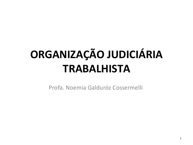 ORGANIZAÇÃO JUDICIÁRIA TRABALHISTA Profa. Noemia Galduróz Cossermelli 1