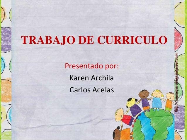 TRABAJO DE CURRICULO Presentado por: Karen Archila Carlos Acelas