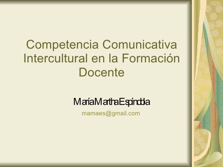Competencia Comunicativa Intercultural en la Formación Docente María Martha Espíndola [email_address]