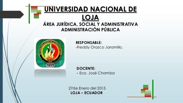 UNIVERSIDAD NACIONAL DE LOJA ÁREA JURÍDICA, SOCIAL Y ADMINISTRATIVA ADMINISTRACIÓN PÚBLICA RESPONSABLE: -Freddy Orozco Jar...