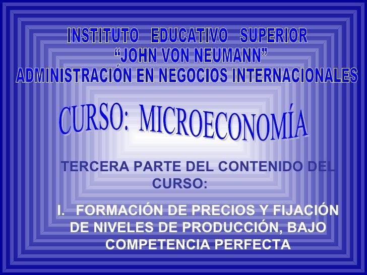 TERCERA PARTE DEL CONTENIDO DEL CURSO: I. FORMACIÓN DE PRECIOS Y FIJACIÓN DE NIVELES DE PRODUCCIÓN, BAJO COMPETENCIA PERFE...
