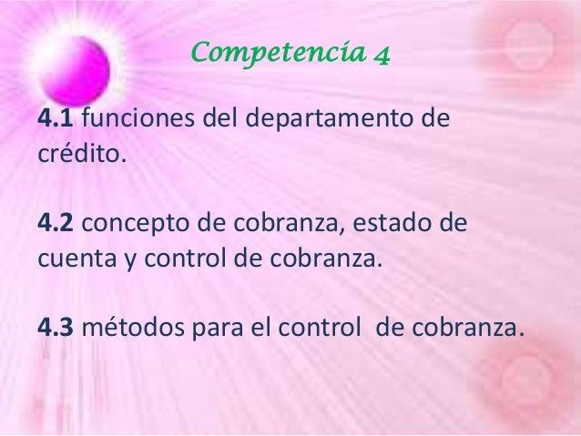 Competencia 4 4.1 funciones del departamento de crédito. 4.2 concepto de cobranza, estado de cuenta y control de cobranza....