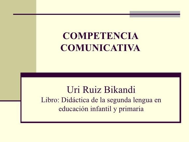 COMPETENCIA      COMUNICATIVA        Uri Ruiz BikandiLibro: Didáctica de la segunda lengua en      educación infantil y pr...