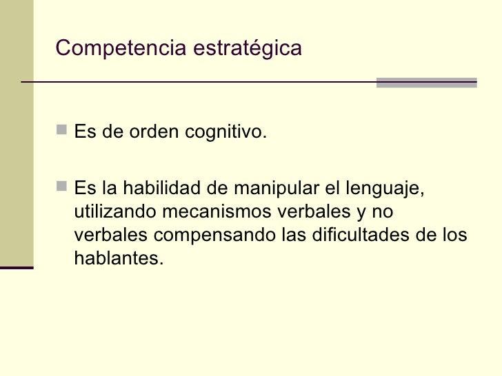Competencia estratégica Es de orden cognitivo. Es la habilidad de manipular el lenguaje,  utilizando mecanismos verbales...